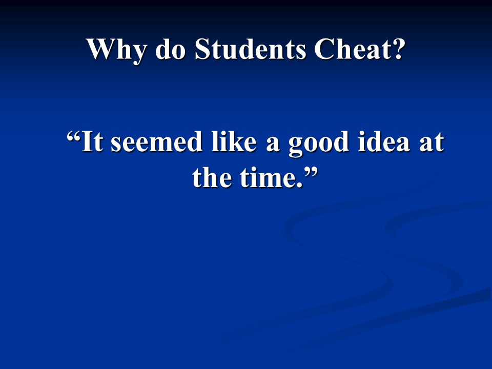 Why do Students Cheat It seemed like a good idea at the time.