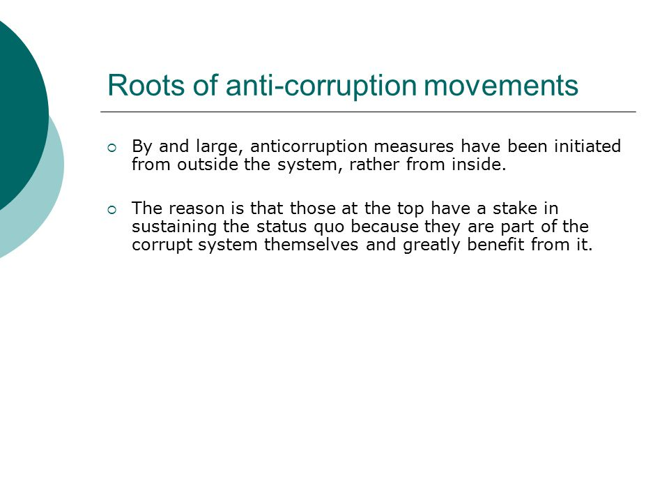 Roots of anti-corruption movements  By and large, anticorruption measures have been initiated from outside the system, rather from inside.