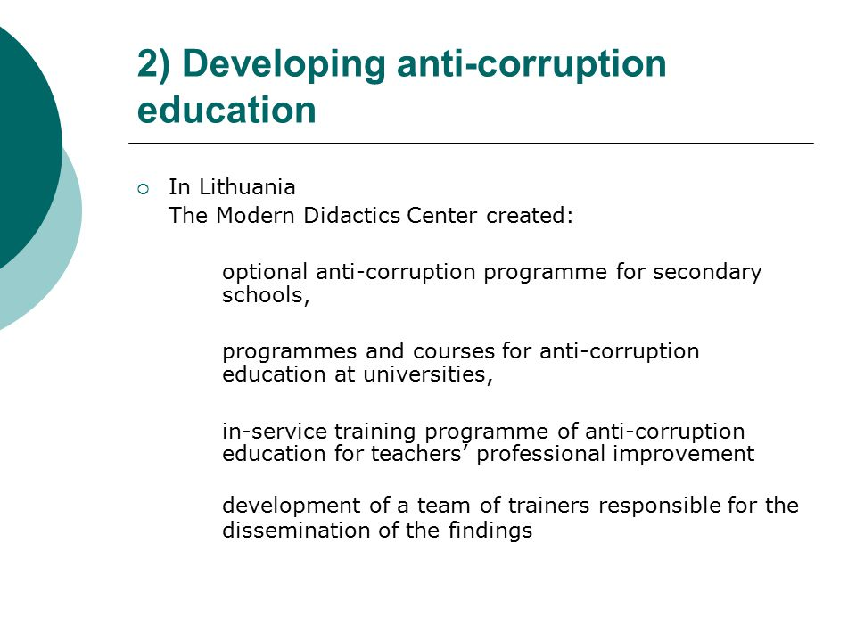 2) Developing anti-corruption education  In Lithuania The Modern Didactics Center created: optional anti-corruption programme for secondary schools, programmes and courses for anti-corruption education at universities, in-service training programme of anti-corruption education for teachers' professional improvement development of a team of trainers responsible for the dissemination of the findings