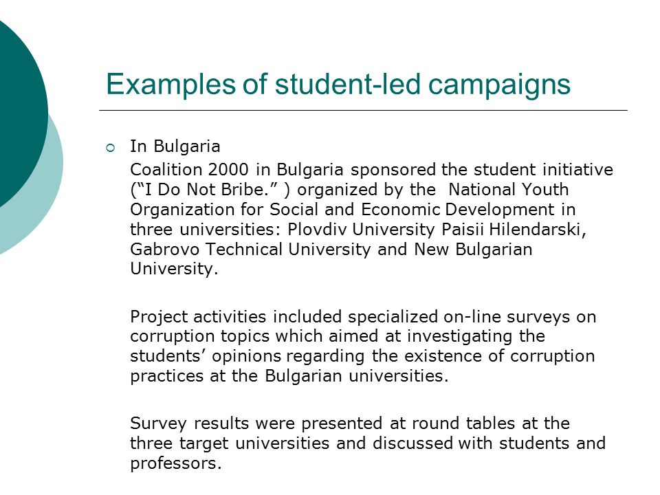 Examples of student-led campaigns  In Bulgaria Coalition 2000 in Bulgaria sponsored the student initiative ( I Do Not Bribe. ) organized by the National Youth Organization for Social and Economic Development in three universities: Plovdiv University Paisii Hilendarski, Gabrovo Technical University and New Bulgarian University.