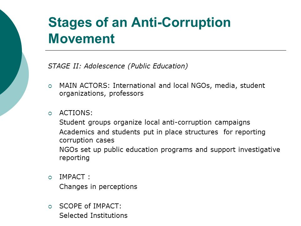 Stages of an Anti-Corruption Movement STAGE II: Adolescence (Public Education)  MAIN ACTORS: International and local NGOs, media, student organizations, professors  ACTIONS: Student groups organize local anti-corruption campaigns Academics and students put in place structures for reporting corruption cases NGOs set up public education programs and support investigative reporting  IMPACT : Changes in perceptions  SCOPE of IMPACT: Selected Institutions