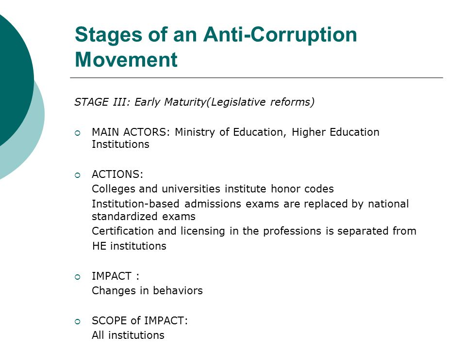 Stages of an Anti-Corruption Movement STAGE III: Early Maturity(Legislative reforms)  MAIN ACTORS: Ministry of Education, Higher Education Institutions  ACTIONS: Colleges and universities institute honor codes Institution-based admissions exams are replaced by national standardized exams Certification and licensing in the professions is separated from HE institutions  IMPACT : Changes in behaviors  SCOPE of IMPACT: All institutions