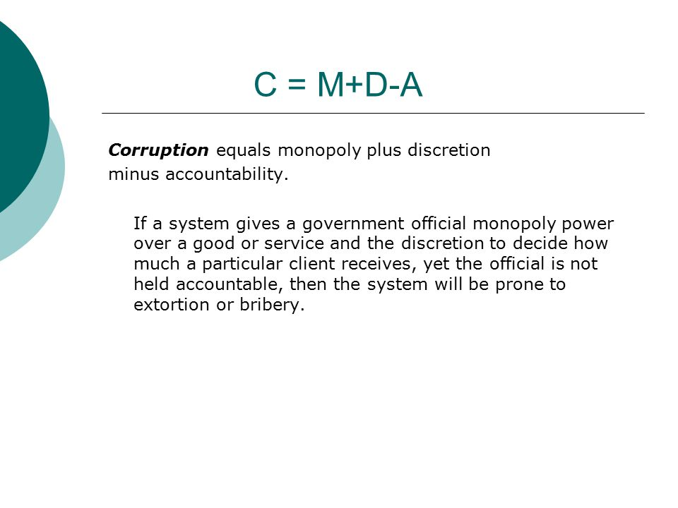 C = M+D-A Corruption equals monopoly plus discretion minus accountability.
