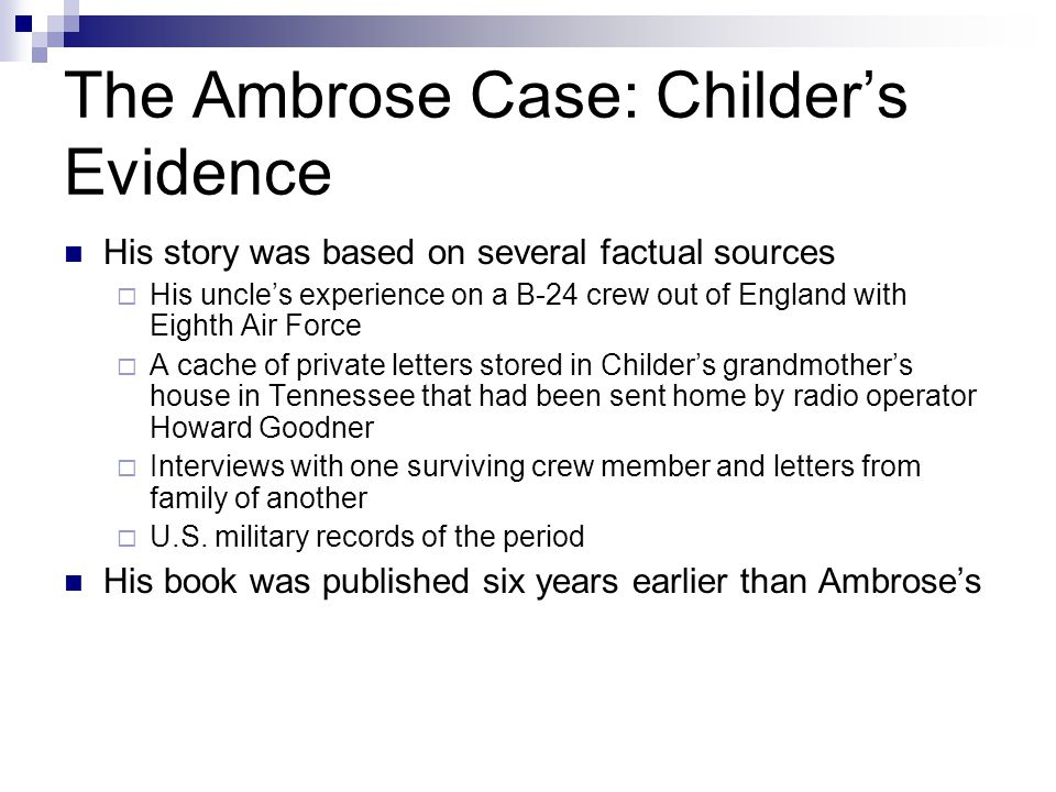 The Ambrose Case: Childer's Evidence His story was based on several factual sources  His uncle's experience on a B-24 crew out of England with Eighth Air Force  A cache of private letters stored in Childer's grandmother's house in Tennessee that had been sent home by radio operator Howard Goodner  Interviews with one surviving crew member and letters from family of another  U.S.