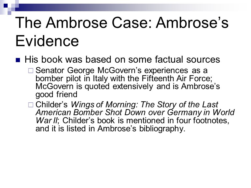 The Ambrose Case: Ambrose's Evidence His book was based on some factual sources  Senator George McGovern's experiences as a bomber pilot in Italy with the Fifteenth Air Force; McGovern is quoted extensively and is Ambrose's good friend  Childer's Wings of Morning: The Story of the Last American Bomber Shot Down over Germany in World War II; Childer's book is mentioned in four footnotes, and it is listed in Ambrose's bibliography.