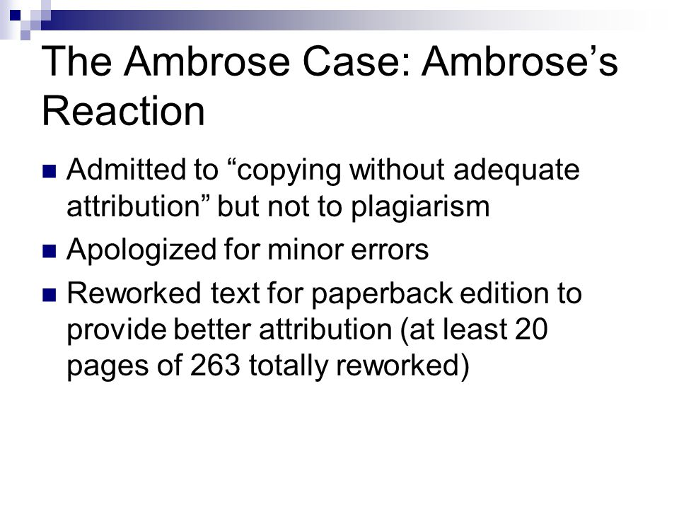 The Ambrose Case: Ambrose's Reaction Admitted to copying without adequate attribution but not to plagiarism Apologized for minor errors Reworked text for paperback edition to provide better attribution (at least 20 pages of 263 totally reworked)