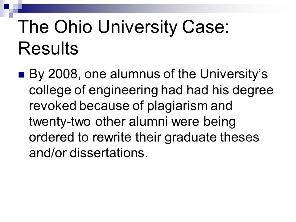 The Ohio University Case: Results By 2008, one alumnus of the University's college of engineering had had his degree revoked because of plagiarism and twenty-two other alumni were being ordered to rewrite their graduate theses and/or dissertations.