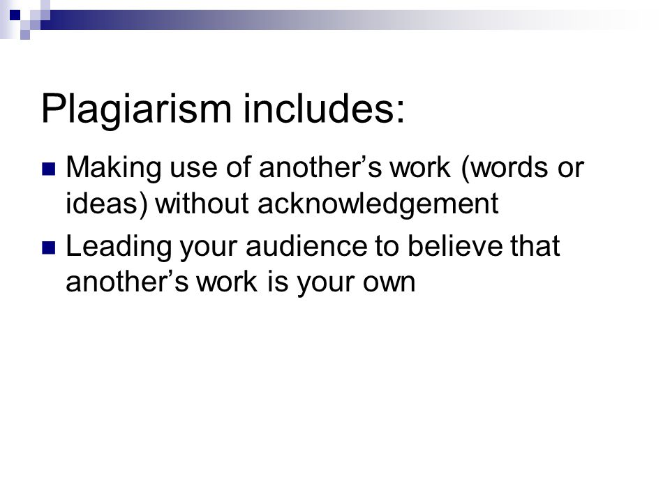 Examples of Plagiarism Submitting a research paper obtained from a commercial service, the Internet or another student Submitting a research paper prepared for you or with unacknowledged assistance of another individual Making simple grammatical or word-order changes to borrowed material and representing it as one's own work Leaving out quotation marks when they are necessary Taking any credit for work that you did not create yourself – work belonging to others