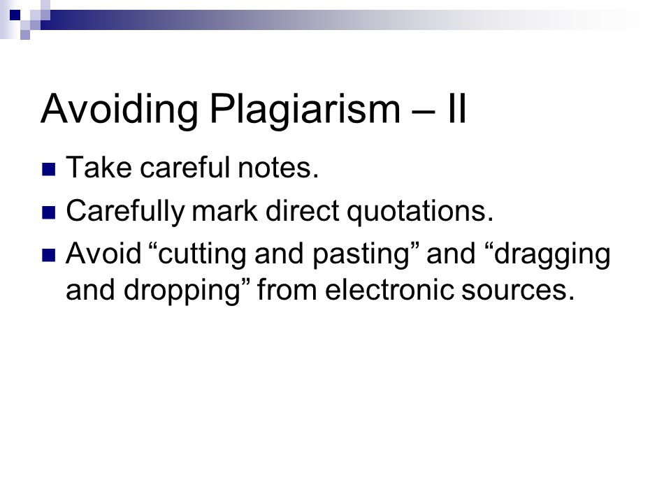 Avoiding Plagiarism – II Take careful notes. Carefully mark direct quotations.