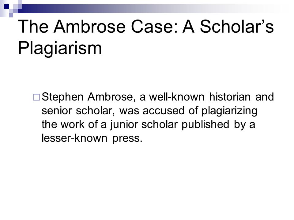 The Ambrose Case: A Scholar's Plagiarism  Stephen Ambrose, a well-known historian and senior scholar, was accused of plagiarizing the work of a junior scholar published by a lesser-known press.