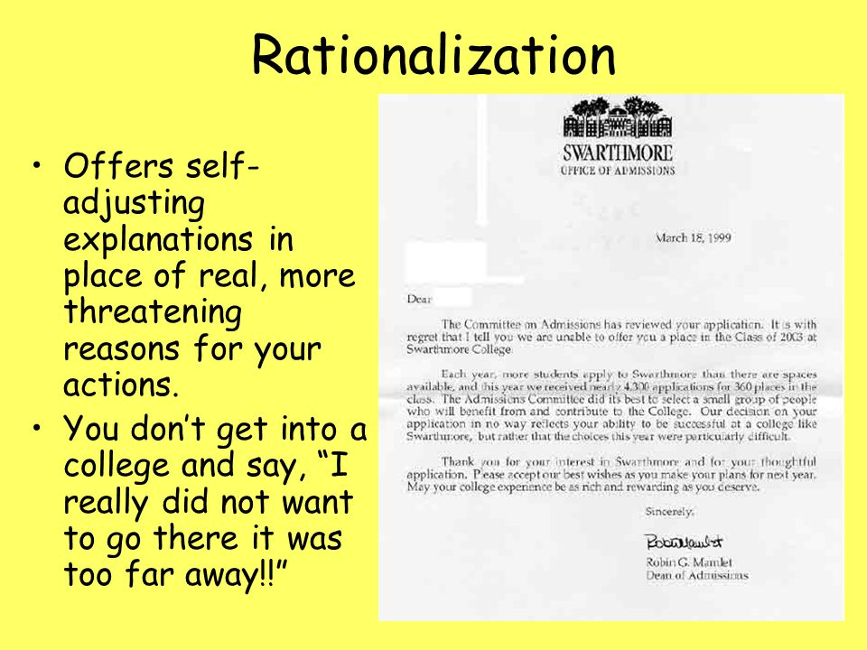 Rationalization Offers self- adjusting explanations in place of real, more threatening reasons for your actions. You don't get into a college and say,