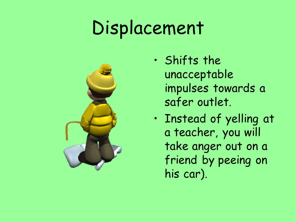Displacement Shifts the unacceptable impulses towards a safer outlet. Instead of yelling at a teacher, you will take anger out on a friend by peeing o