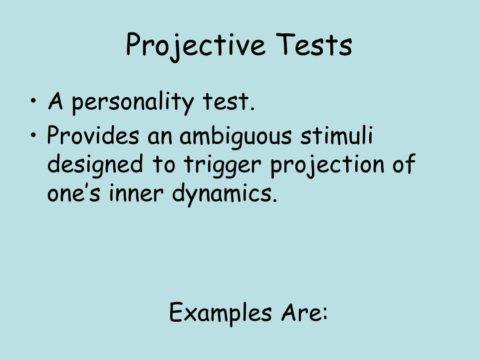 Projective Tests A personality test. Provides an ambiguous stimuli designed to trigger projection of one's inner dynamics. Examples Are: