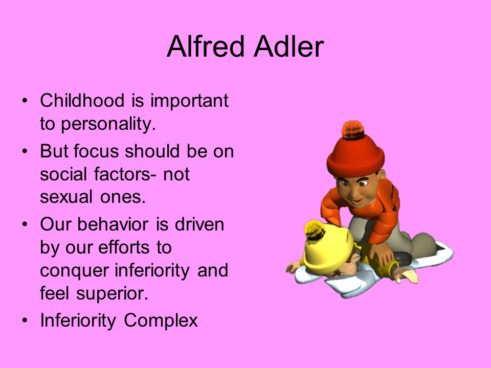 Alfred Adler Childhood is important to personality. But focus should be on social factors- not sexual ones. Our behavior is driven by our efforts to c