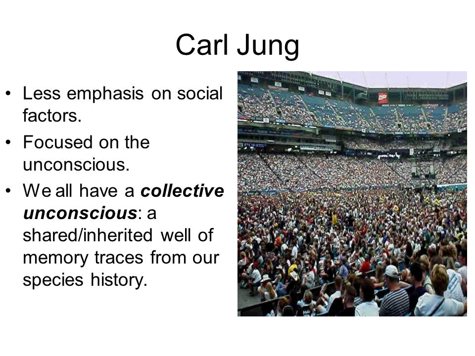 Carl Jung Less emphasis on social factors. Focused on the unconscious. We all have a collective unconscious: a shared/inherited well of memory traces