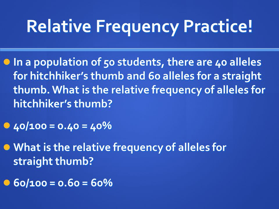Relative Frequency Practice! In a population of 50 students, there are 40 alleles for hitchhiker's thumb and 60 alleles for a straight thumb. What is