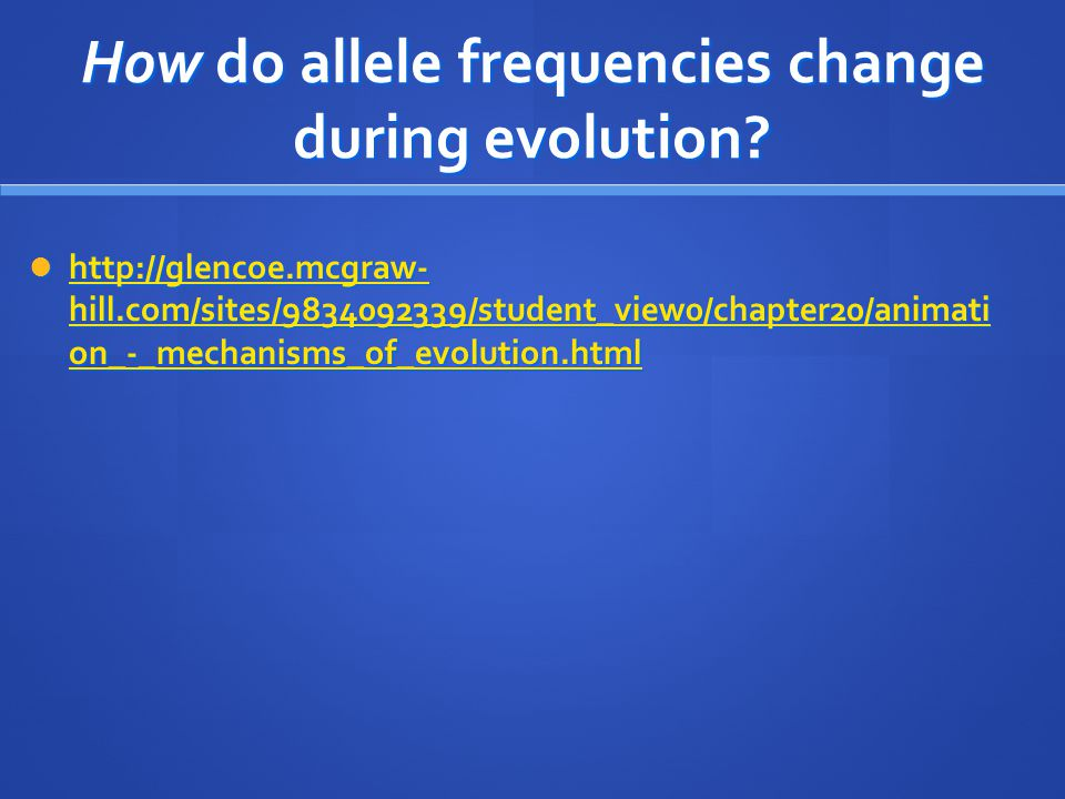 How do allele frequencies change during evolution? http://glencoe.mcgraw- hill.com/sites/9834092339/student_view0/chapter20/animati on_-_mechanisms_of