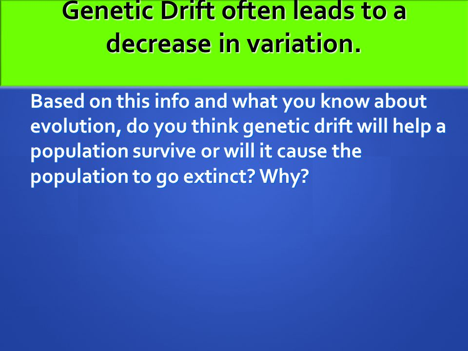 Genetic Drift often leads to a decrease in variation. Based on this info and what you know about evolution, do you think genetic drift will help a pop
