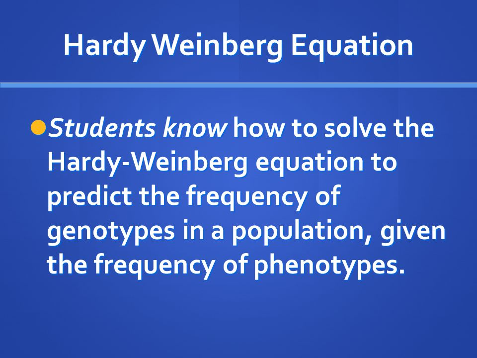 Hardy Weinberg Equation Students know how to solve the Hardy-Weinberg equation to predict the frequency of genotypes in a population, given the freque