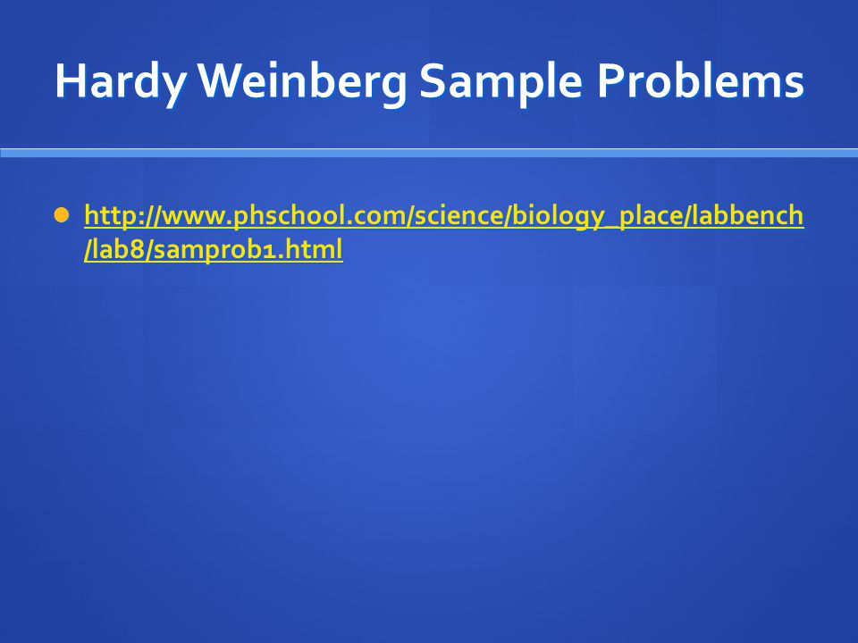 Hardy Weinberg Sample Problems http://www.phschool.com/science/biology_place/labbench /lab8/samprob1.html http://www.phschool.com/science/biology_plac