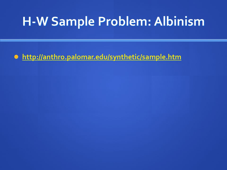 H-W Sample Problem: Albinism http://anthro.palomar.edu/synthetic/sample.htm http://anthro.palomar.edu/synthetic/sample.htm http://anthro.palomar.edu/s