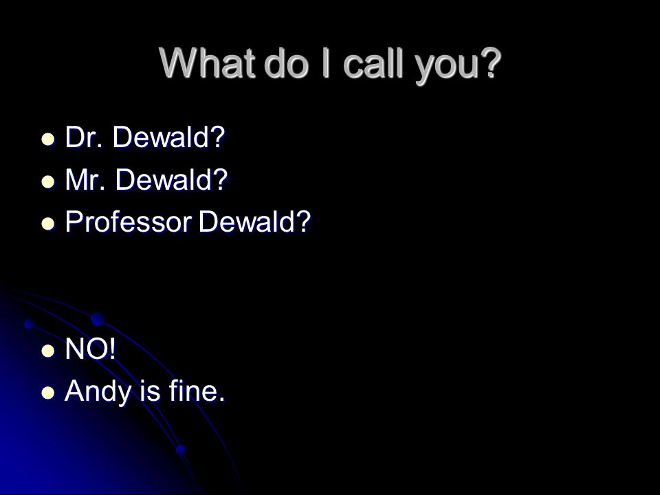 What do I call you.Dr. Dewald. Dr. Dewald. Mr. Dewald.