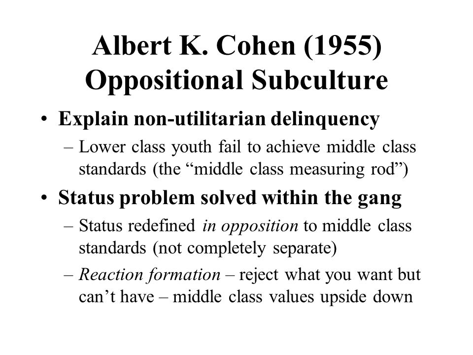 """Albert K. Cohen (1955) Oppositional Subculture Explain non-utilitarian delinquency –Lower class youth fail to achieve middle class standards (the """"mid"""