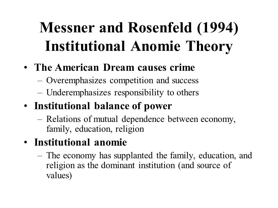 Messner and Rosenfeld (1994) Institutional Anomie Theory The American Dream causes crime –Overemphasizes competition and success –Underemphasizes resp