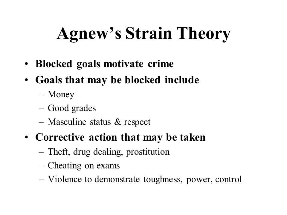 Agnew's Strain Theory Blocked goals motivate crime Goals that may be blocked include –Money –Good grades –Masculine status & respect Corrective action that may be taken –Theft, drug dealing, prostitution –Cheating on exams –Violence to demonstrate toughness, power, control