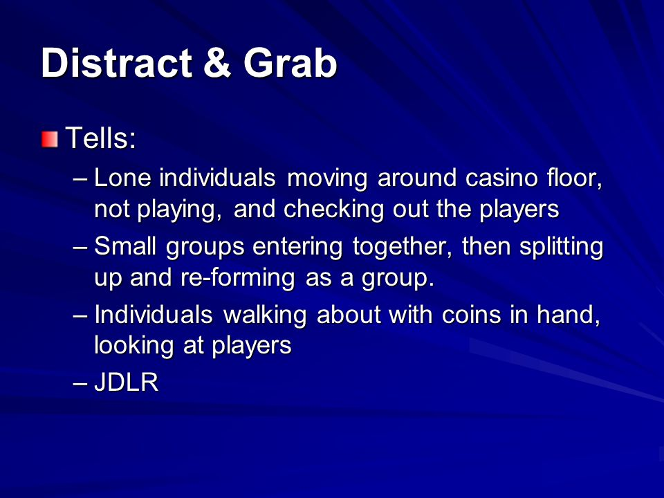 Distract & Grab Tells: –Sloppy appearance –Don't fit customer profile –Watching players, not looking at machines –Avoiding security and other employees –Approach slot players and engage in conversation or toss coins on the floor –JDLR
