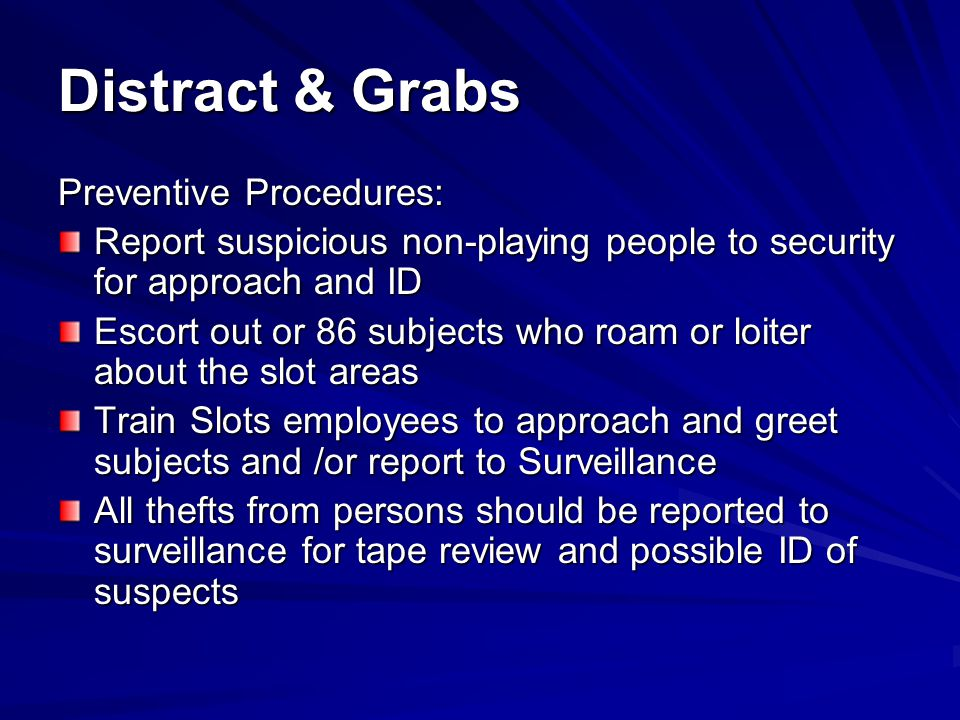 Distract & Grabs Detection Techniques: Patrol Slots and other areas for subjects casing or loitering Review tapes of all thefts to identify subjects for future response