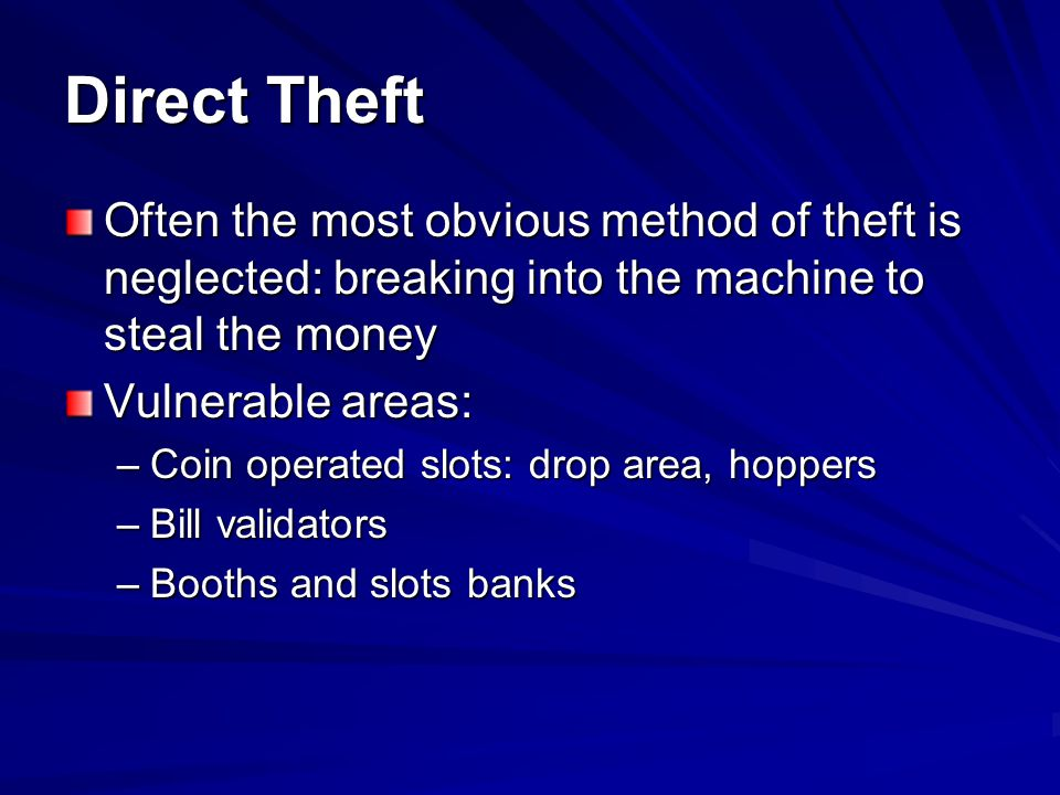 Direct Theft: Machines Tells: –Often two or more people, a lookout and the person who breaks in –Machine candle lit –Person seated but not playing the machine –Avoiding attention of security and Slots floor personnel –Can be off-duty or ex-employees who did not turn in keys