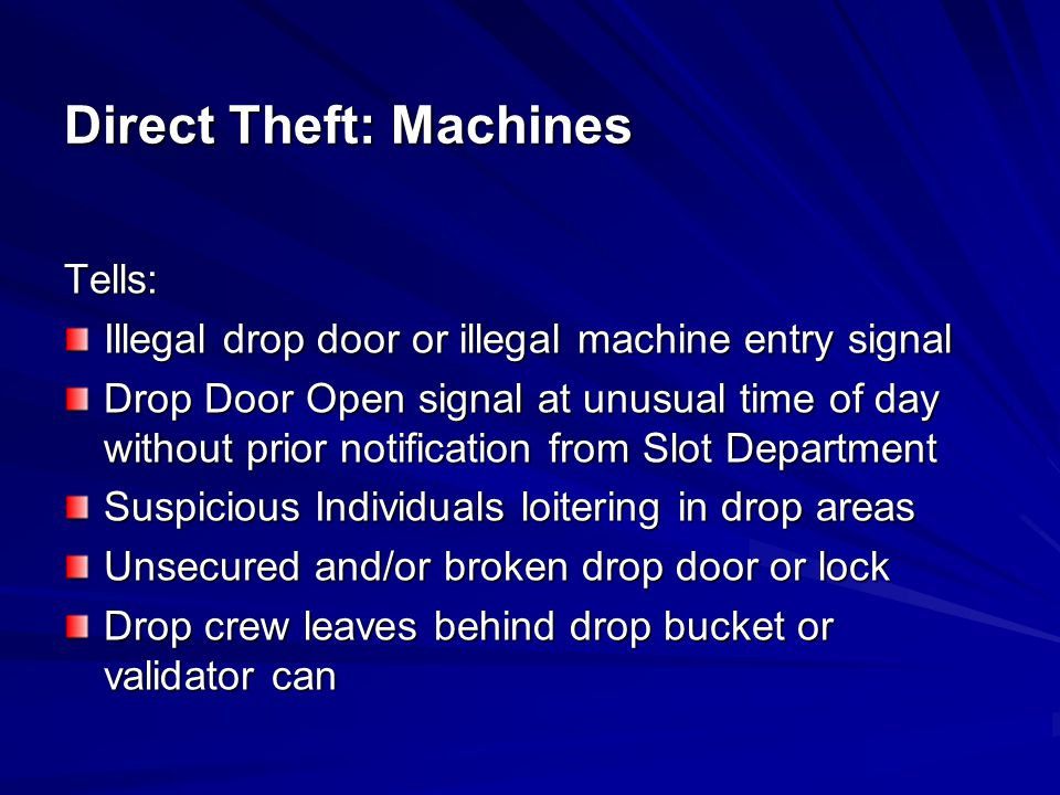 Preventive Procedures: Utilize recessed drop locks Maintain drop security Slots must report any broken drop door, suspicious circumstances or individuals Slots must strictly monitor Slot Data System (SDS) for drop alarms Direct Theft: Machines
