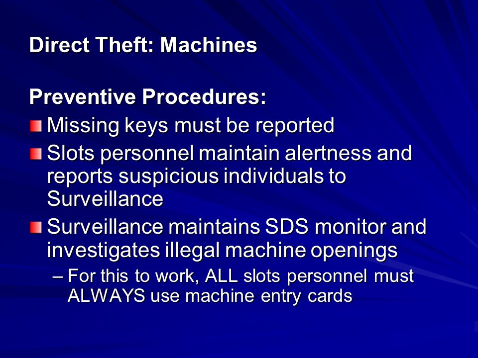 Detection Techniques: Monitor Slot Data System (SDS) and investigate drop door or illegal entry alarms Enforce required drop security procedures Monitor drop for suspicious circumstances or individuals Ensure drop buckets and validator cans are picked up and doors are secured Direct Theft: Machines