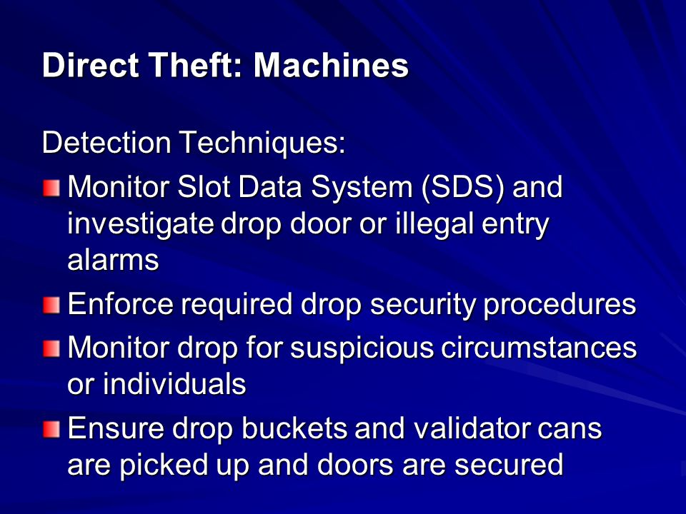 Detection Techniques: Monitor Slot Data System (SDS) and investigate drop door or illegal entry alarms Enforce required drop security procedures Monit