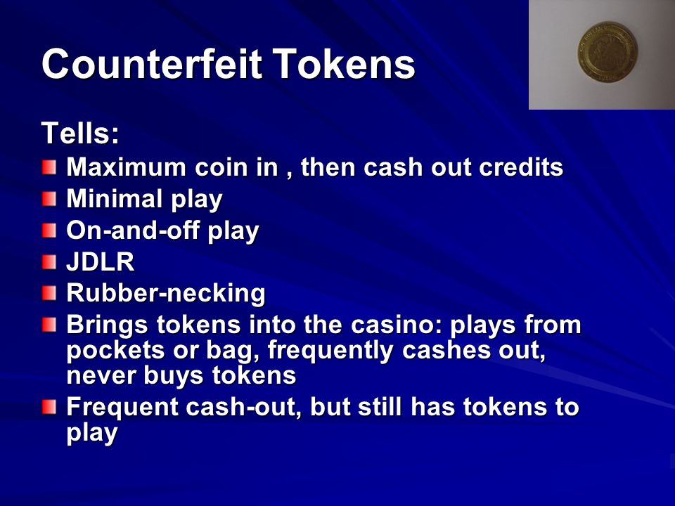 Counterfeit Tokens Preventive/Detection Procedures Dedicated coverage of high-action slots Monitor high action players, fills and jackpots Check by tech and hard count of the machines and drop Tighten up or repair the coin acceptors
