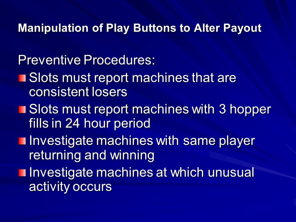 Manipulation of Play Buttons to Alter Payout Detection Techniques: Investigate machines that are consistent losers or abnormal amount of fills Monitor rubber-neckers and unusual play Check players who display expert playing techniques Investigate players who have unusual items by machine