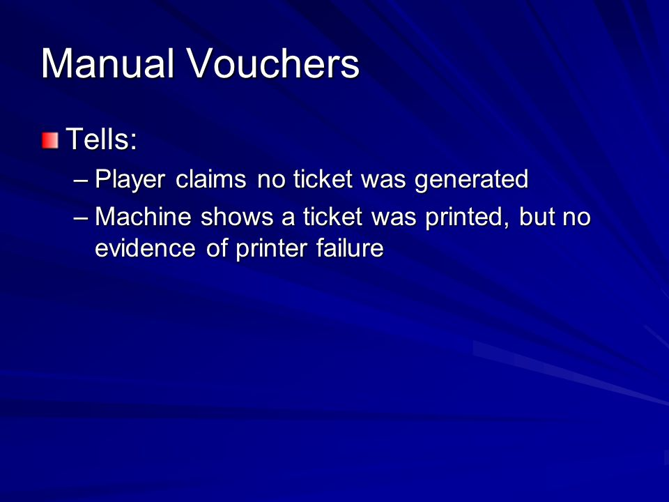 Manual Vouchers Preventive Procedures: –For all manually generated tickets, whether printed or handwritten, get the player's name –Require that for handwritten tickets, both a tech and a slots manager sign for it –For machine generated duplicates, the same signatures should be required –Require that the manual ticket be scanned and checked in the computer like any other for cashing out –Require that the original ticket printed (or not) is cancelled in the system prior to issuing a manual ticket –For sizable amounts, require Surveillance coverage review before generating a ticket.