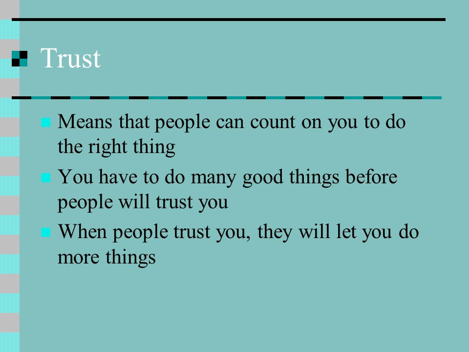 Trust Means that people can count on you to do the right thing You have to do many good things before people will trust you When people trust you, they will let you do more things