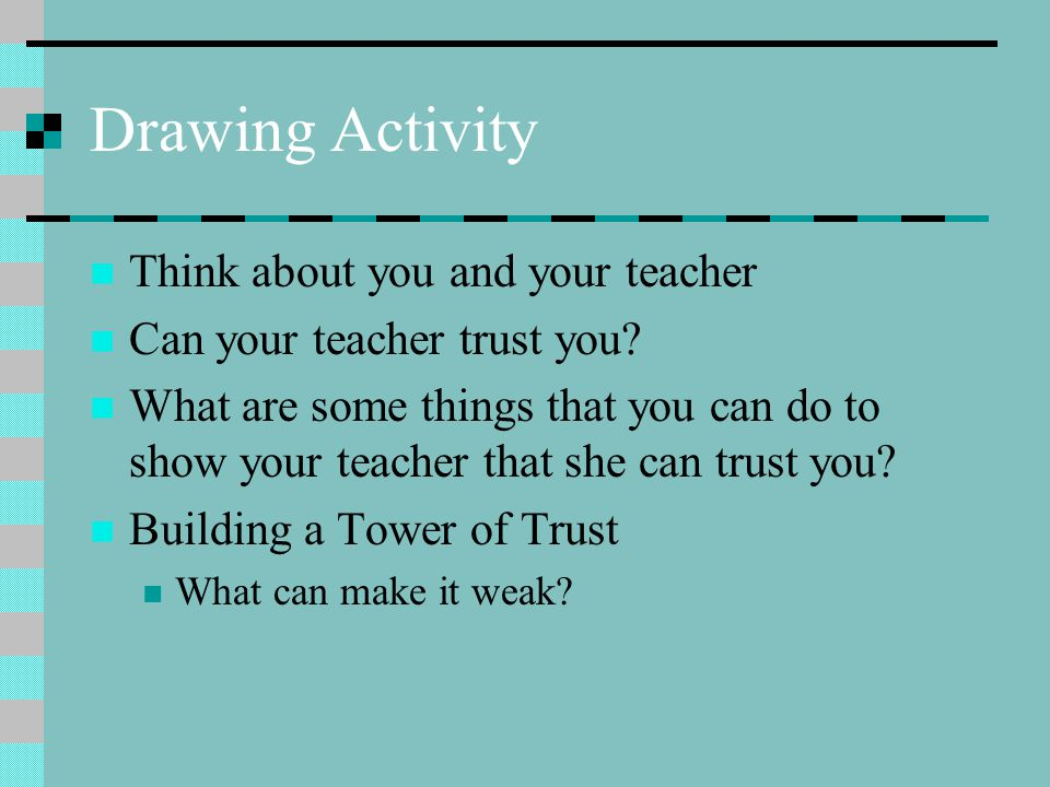 Drawing Activity Think about you and your teacher Can your teacher trust you.