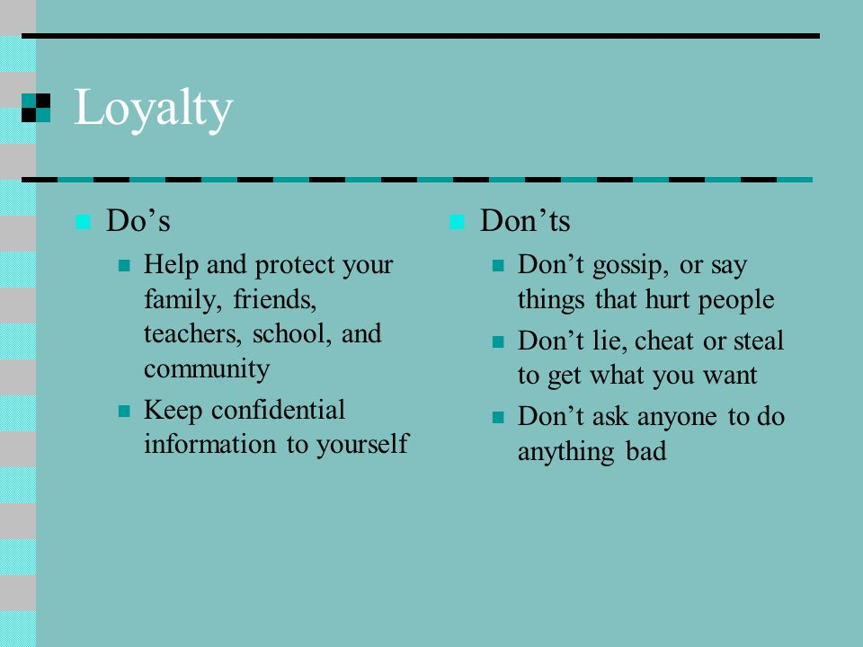 Loyalty Do's Help and protect your family, friends, teachers, school, and community Keep confidential information to yourself Don'ts Don't gossip, or say things that hurt people Don't lie, cheat or steal to get what you want Don't ask anyone to do anything bad