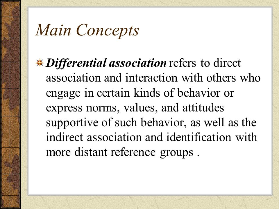 Main Concepts Differential association refers to direct association and interaction with others who engage in certain kinds of behavior or express nor
