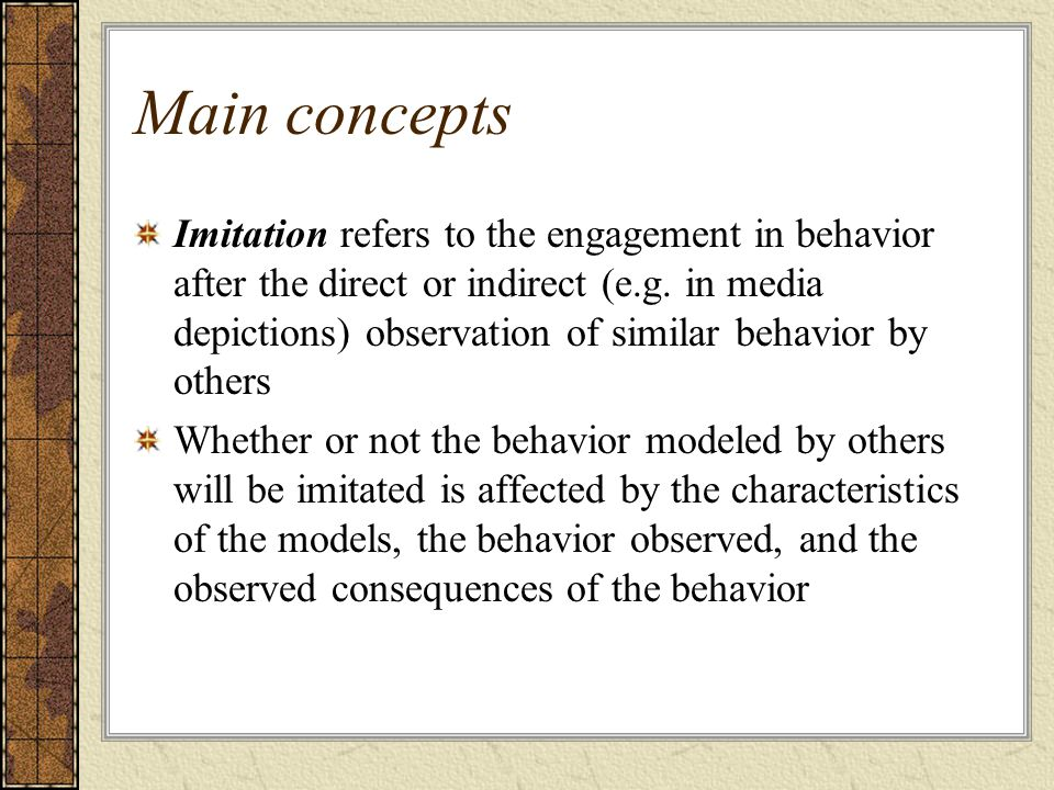Main concepts Imitation refers to the engagement in behavior after the direct or indirect (e.g. in media depictions) observation of similar behavior b