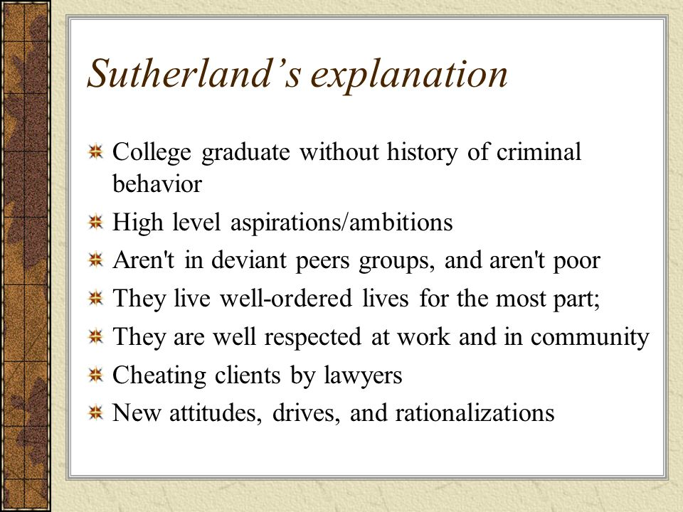 Sutherland's explanation College graduate without history of criminal behavior High level aspirations/ambitions Aren't in deviant peers groups, and ar
