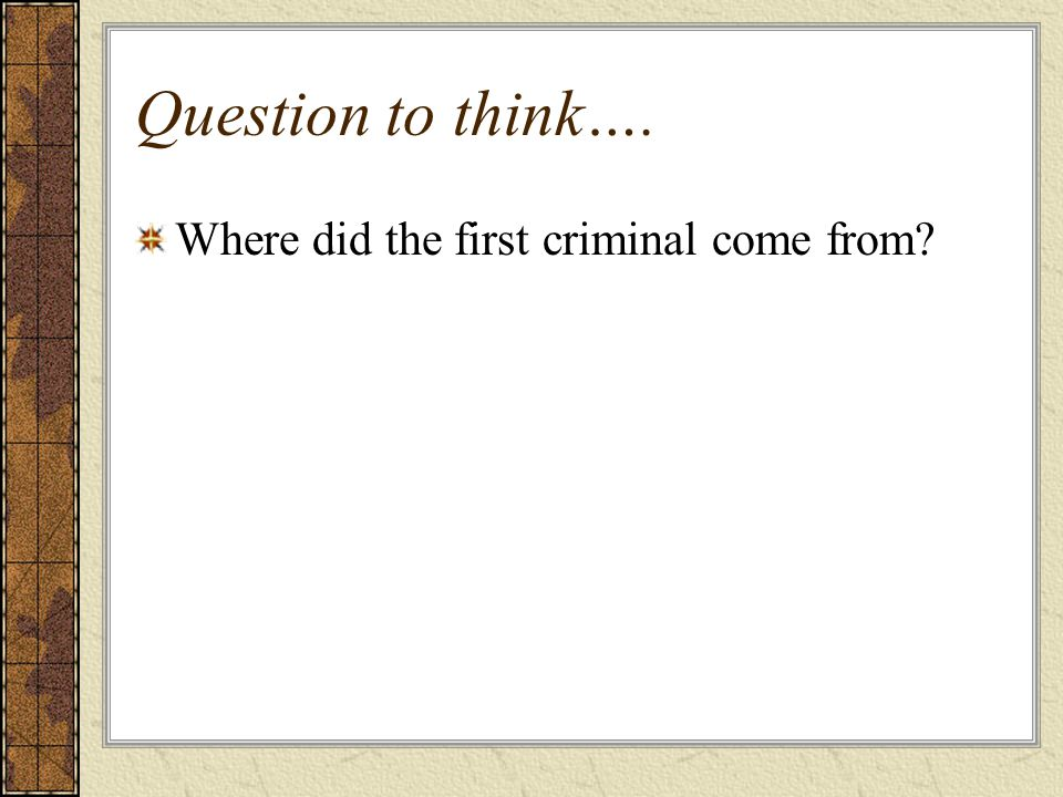 Question to think…. Where did the first criminal come from?
