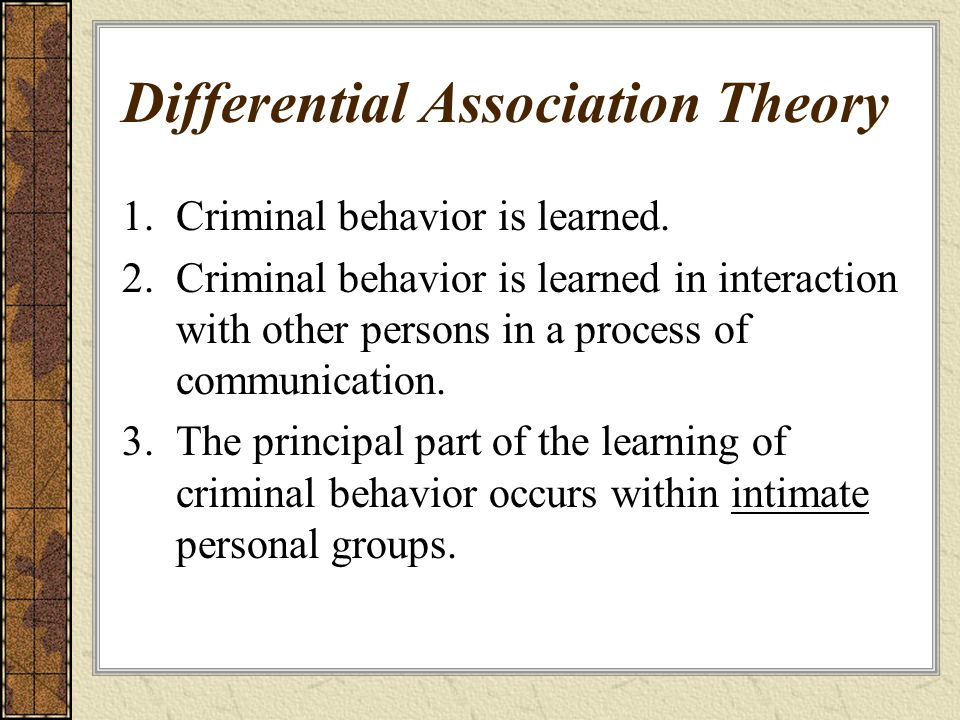 Differential Association Theory 1.Criminal behavior is learned. 2.Criminal behavior is learned in interaction with other persons in a process of commu