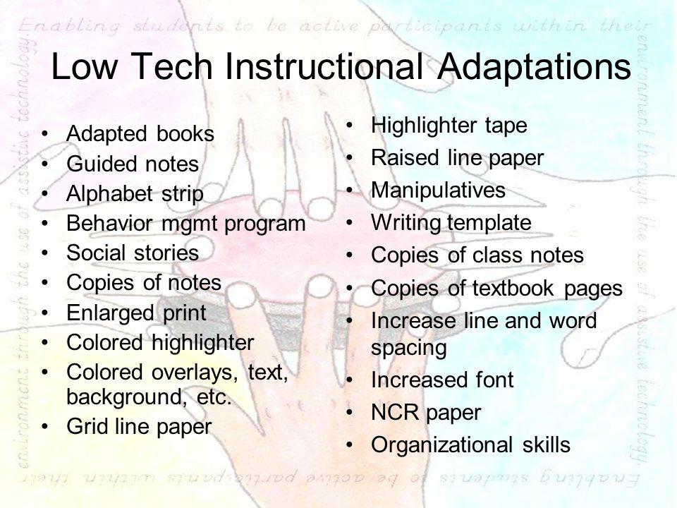 Low Tech Instructional Adaptations Adapted books Guided notes Alphabet strip Behavior mgmt program Social stories Copies of notes Enlarged print Colored highlighter Colored overlays, text, background, etc.