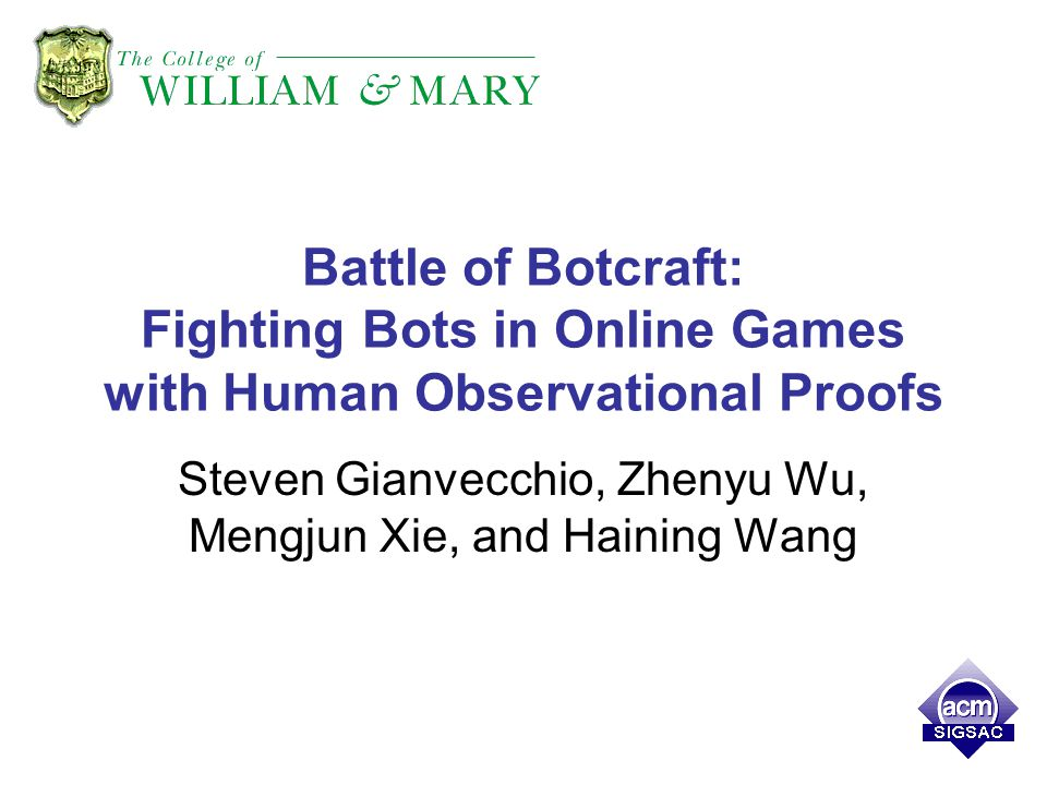 Battle of Botcraft: Fighting Bots in Online Games with Human Observational Proofs Steven Gianvecchio, Zhenyu Wu, Mengjun Xie, and Haining Wang