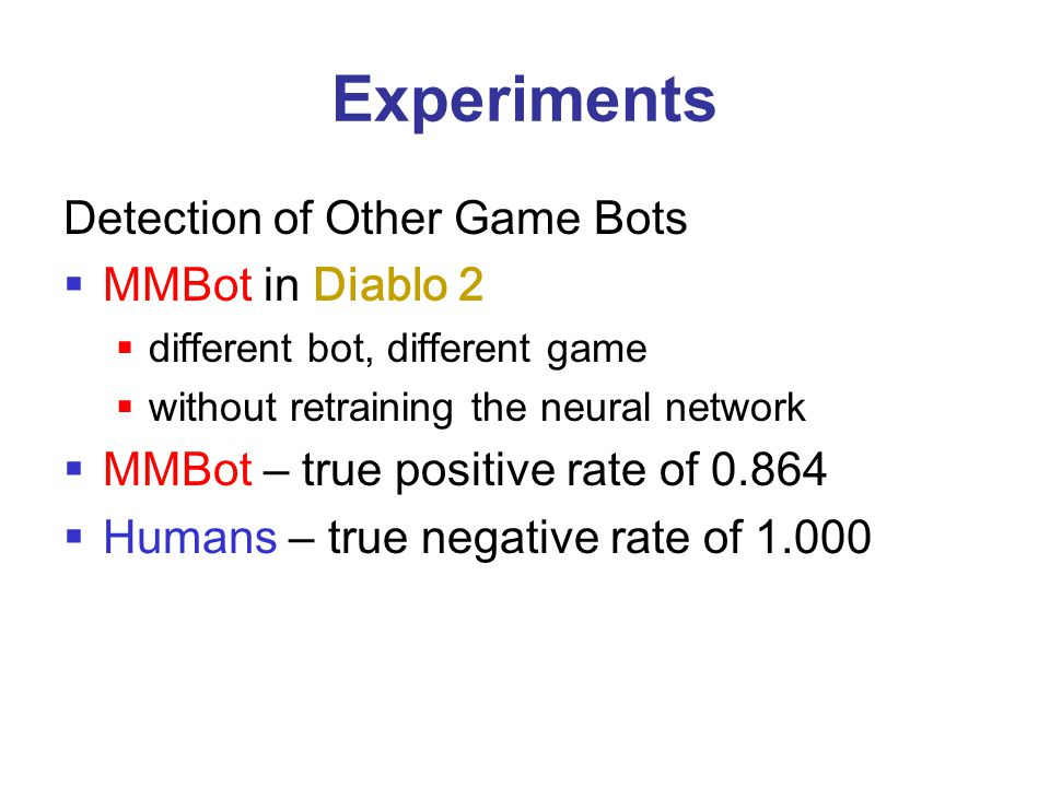Experiments Detection of Other Game Bots  MMBot in Diablo 2  different bot, different game  without retraining the neural network  MMBot – true po