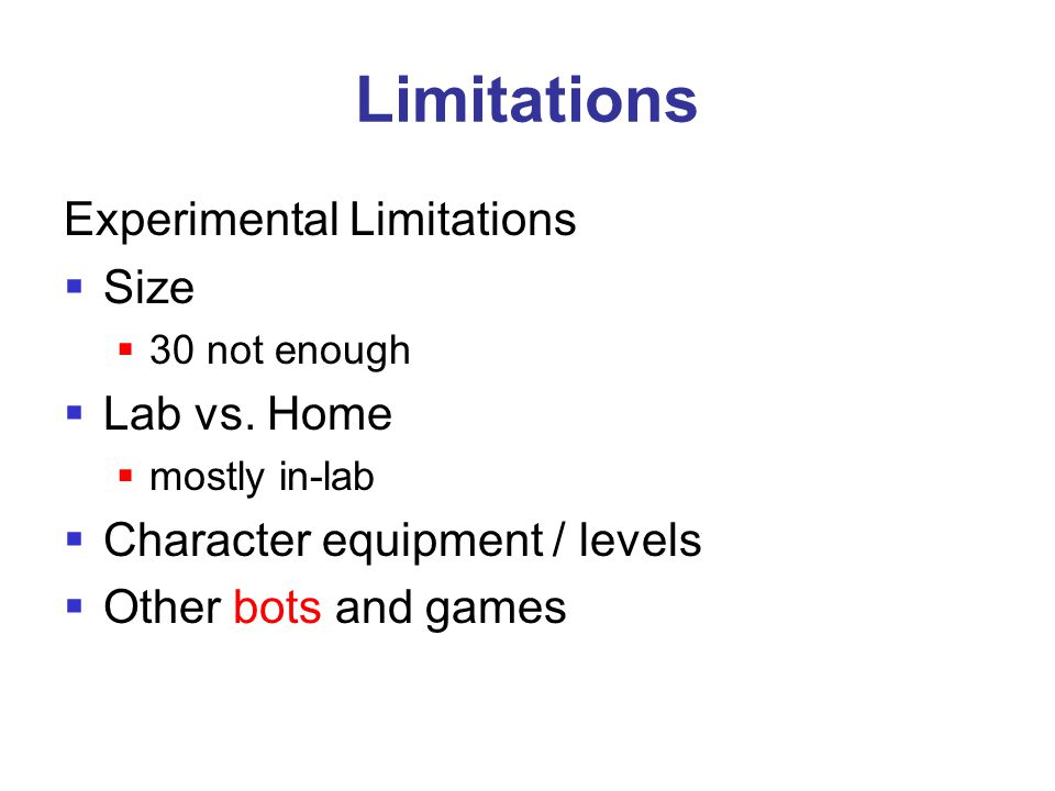 Limitations Experimental Limitations  Size  30 not enough  Lab vs. Home  mostly in-lab  Character equipment / levels  Other bots and games